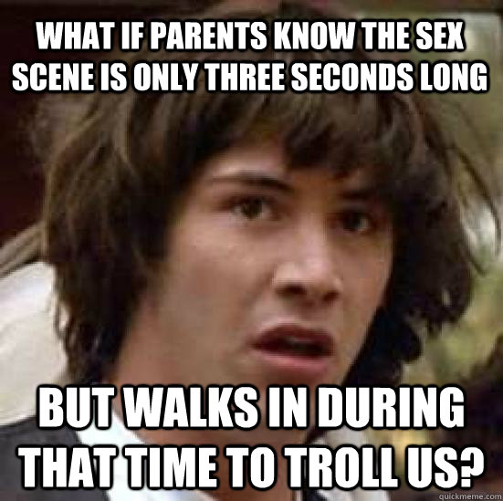 What if parents know the sex scene is only three seconds long but walks in during that time to troll us?  conspiracy keanu
