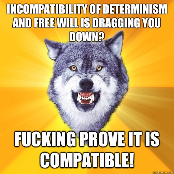 incompatibility of determinism and free will is dragging you down? fucking prove it is compatible! - incompatibility of determinism and free will is dragging you down? fucking prove it is compatible!  Courage Wolf