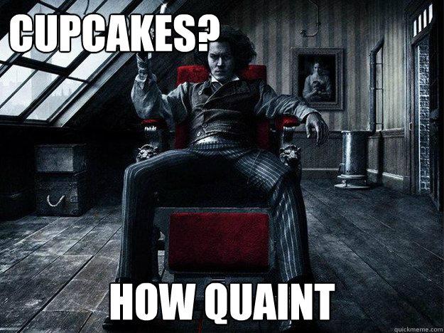 7a7484ce098d4b005b31f81f97b32eb5486e0a0970626b70bceca52f4fc515a8 cupcakes? how quaint sweeney todd quickmeme