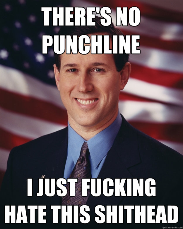 there's no punchline i just fucking hate this shithead - there's no punchline i just fucking hate this shithead  Rick Santorum