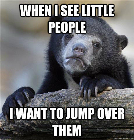 When i see little people I want to jump over them - When i see little people I want to jump over them  Confession Bear