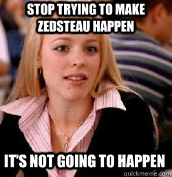it's not going to happen Stop trying to make zedsteau happen