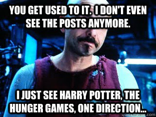 You get used to it.  I don't even see the posts anymore. I just see Harry Potter, The hunger games, one direction...