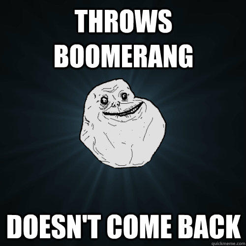 Throws boomerang doesn't come back  Forever Alone