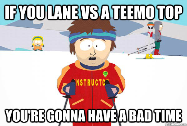 If you lane vs a teemo top You're gonna have a bad time - If you lane vs a teemo top You're gonna have a bad time  Super Cool Ski Instructor