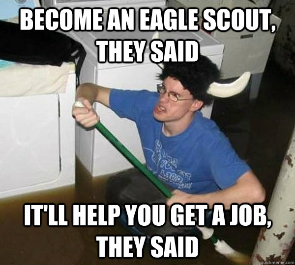 Become an eagle scout, they said it'll help you get a job, they said - Become an eagle scout, they said it'll help you get a job, they said  They said