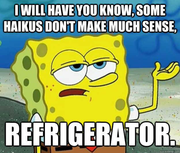 I will have you know, Some haikus don't make much sense, refrigerator. - I will have you know, Some haikus don't make much sense, refrigerator.  Tough Spongebob