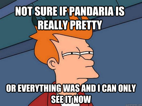 Not sure if Pandaria is really pretty or everything was and I can only see it now - Not sure if Pandaria is really pretty or everything was and I can only see it now  Futurama Fry