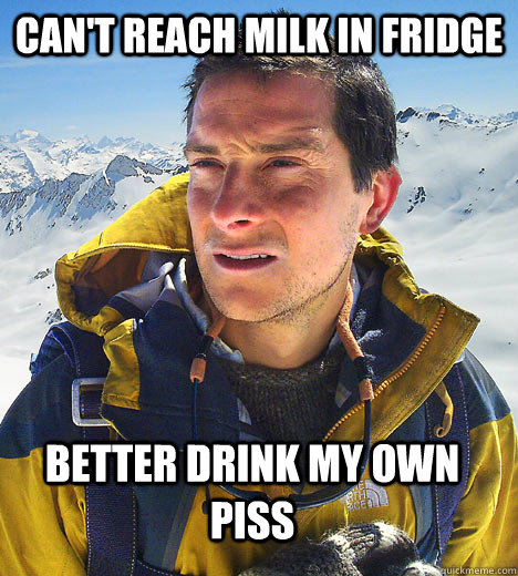 Can't reach milk in fridge Better Drink My Own Piss
