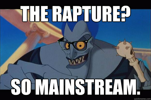 The rapture? So mainstream.