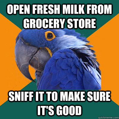 Open fresh milk from grocery store Sniff it to make sure it's good - Open fresh milk from grocery store Sniff it to make sure it's good  Paranoid Parrot