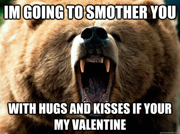 IM GOING TO SMOTHER YOU With Hugs And Kisses If Your My Valentine