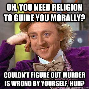 Oh, You need religion to guide you morally? Couldn't figure out murder is wrong by yourself, huh? - Oh, You need religion to guide you morally? Couldn't figure out murder is wrong by yourself, huh?  Creepy Wonka