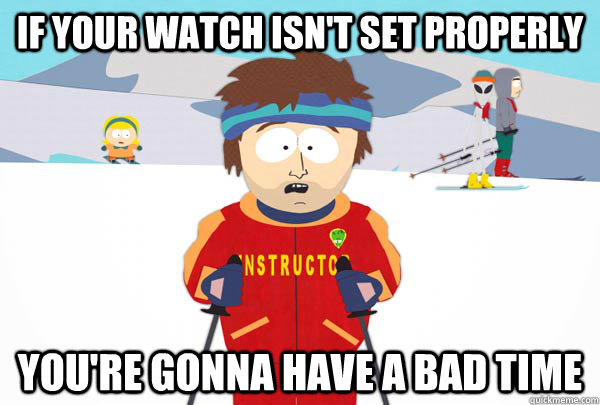 If your watch isn't set properly  You're gonna have a bad time - If your watch isn't set properly  You're gonna have a bad time  Super Cool Ski Instructor