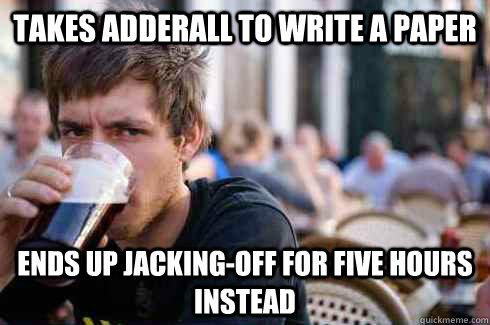 Takes adderall to write a paper Ends up jacking-off for five hours instead - Takes adderall to write a paper Ends up jacking-off for five hours instead  Lazy College Senior