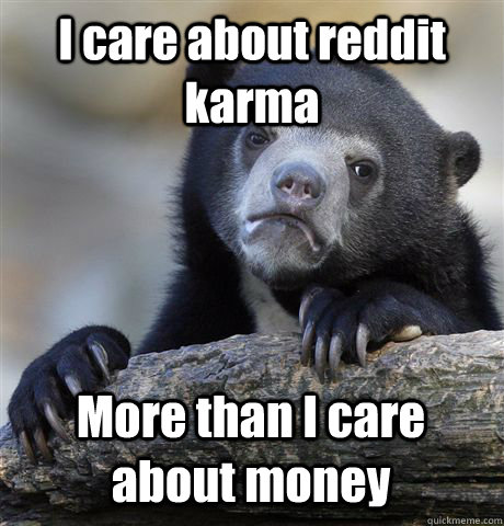 I care about reddit karma More than I care about money - I care about reddit karma More than I care about money  Confession Bear