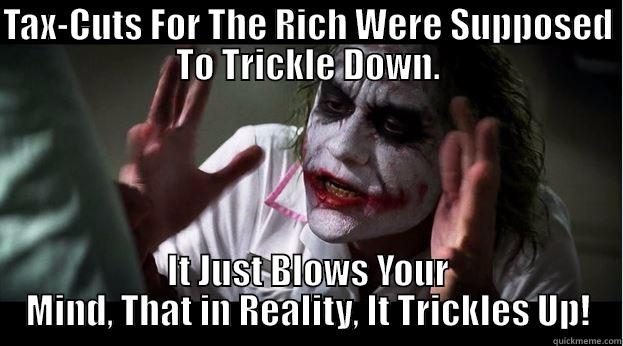 TAX-CUTS FOR THE RICH WERE SUPPOSED TO TRICKLE DOWN. IT JUST BLOWS YOUR MIND, THAT IN REALITY, IT TRICKLES UP! Joker Mind Loss