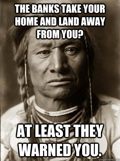 The banks take your home and land away from you? At least they warned you.  Unimpressed American Indian