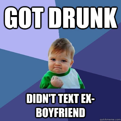 Got drunk Didn't text ex-boyfriend - Got drunk Didn't text ex-boyfriend  Success Kid