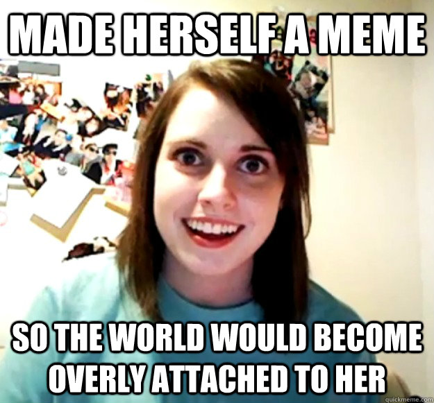 made herself a meme so the world would become overly attached to her - made herself a meme so the world would become overly attached to her  Overly Attached Girlfriend