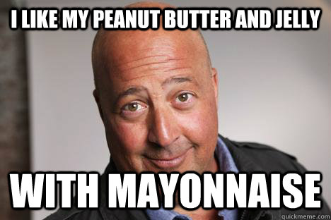 7a95d7d76aec2db47bd810bb2160348ba43c8c67e9795c5ec96a1684ad7b26dc i like my peanut butter and jelly with mayonnaise andrew