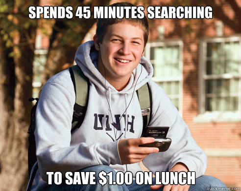 spends 45 minutes searching to save $1.00 on lunch - spends 45 minutes searching to save $1.00 on lunch  College Freshman