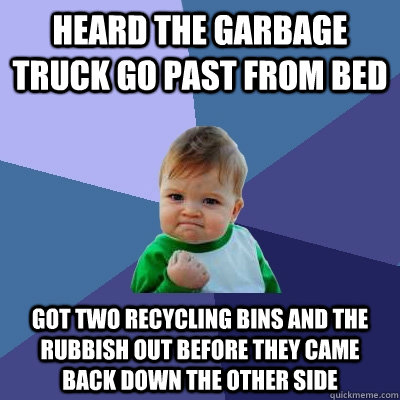Heard the garbage truck go past from bed Got two recycling bins and the rubbish out before they came back down the other side - Heard the garbage truck go past from bed Got two recycling bins and the rubbish out before they came back down the other side  Success Kid