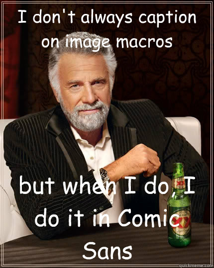 I don't always caption on image macros but when I do, I do it in Comic Sans - I don't always caption on image macros but when I do, I do it in Comic Sans  The Most Interesting Man In The World