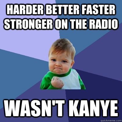 Harder better faster stronger on the radio wasn't kanye - Harder better faster stronger on the radio wasn't kanye  Success Kid