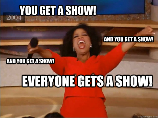 You get a show! everyone gets a show! and you get a show! and you get a show!  oprah you get a car