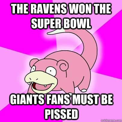 the ravens won the super bowl Giants fans must be pissed - the ravens won the super bowl Giants fans must be pissed  Slowpoke