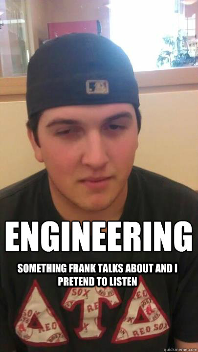 engineering something frank talks about and i pretend to listen  Liberal Arts  Engineering
