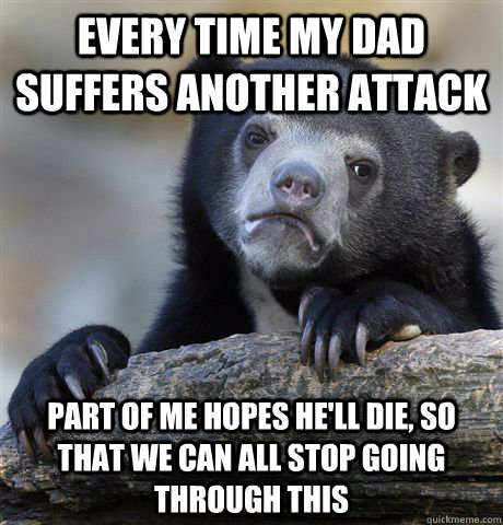 Every time my dad suffers another attack Part of me hopes he'll die, so that we can all stop going through this - Every time my dad suffers another attack Part of me hopes he'll die, so that we can all stop going through this  Confession Bear