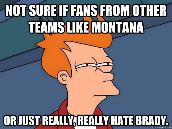 Not sure if fans from other teams like Montana Or just really, really hate Brady. - Not sure if fans from other teams like Montana Or just really, really hate Brady.  Futurama Fry