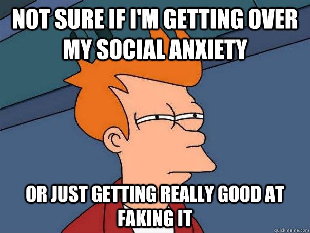 Not sure if i'm getting over my social anxiety Or just getting really good at faking it - Not sure if i'm getting over my social anxiety Or just getting really good at faking it  Futurama Fry