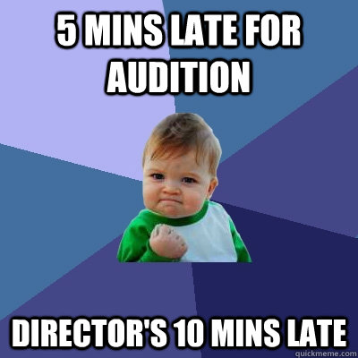 5 mins late for audition Director's 10 mins late - 5 mins late for audition Director's 10 mins late  Success Kid