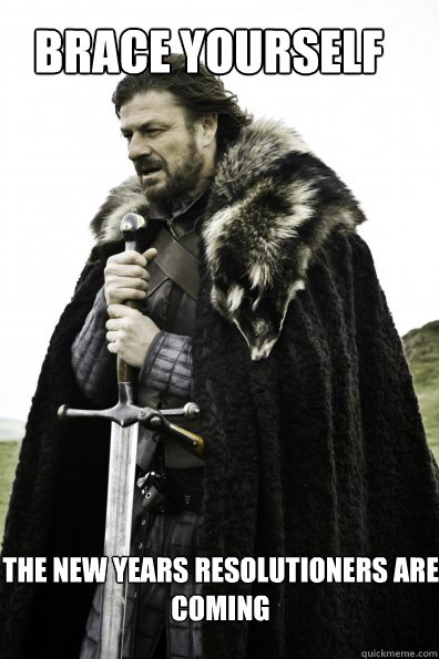 Brace yourself The New Years Resolutioners are coming - Brace yourself The New Years Resolutioners are coming  Misc