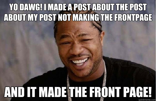 Yo Dawg! I made a post about the post about my post not making the frontpage and it made the front page!  Yo Dawg Hadoop