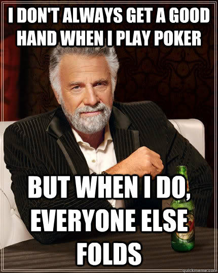 I don't always get a good hand when I play poker but when I do, everyone else folds  - I don't always get a good hand when I play poker but when I do, everyone else folds   The Most Interesting Man In The World