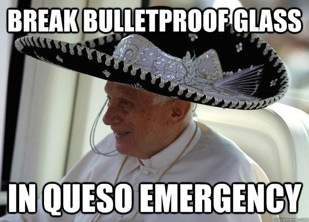 7aa1455758b686022094126ce30819d6f19c338dd7830c3d9edba60139dc8b01 break bulletproof glass in queso emergency sombrero pope quickmeme