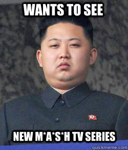 wants to see new m*a*s*h tv series  Fat Kim Jong-Un