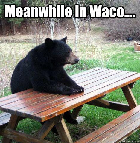 7aa34772654c69e357b46ad21d1f7e5725be1d7c7d692af347eb875101cdbfcc meanwhile in waco waiting bear quickmeme,Waco Meme