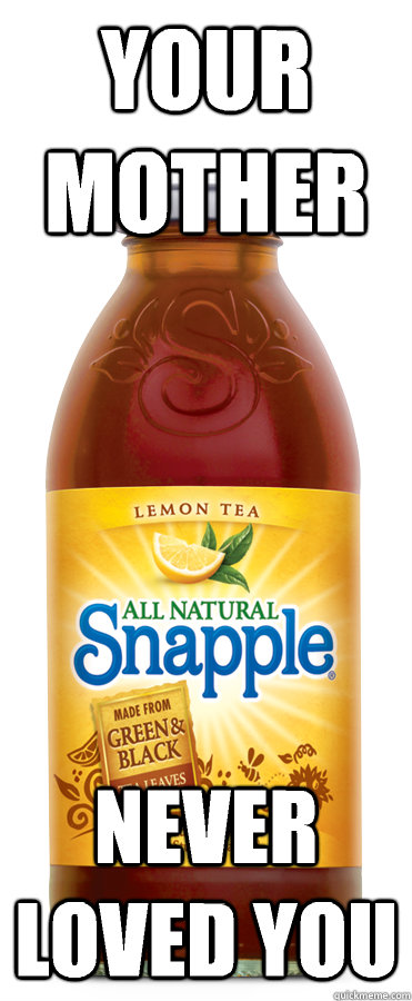 Your mother Never loved you  uncomfortable truth snapple