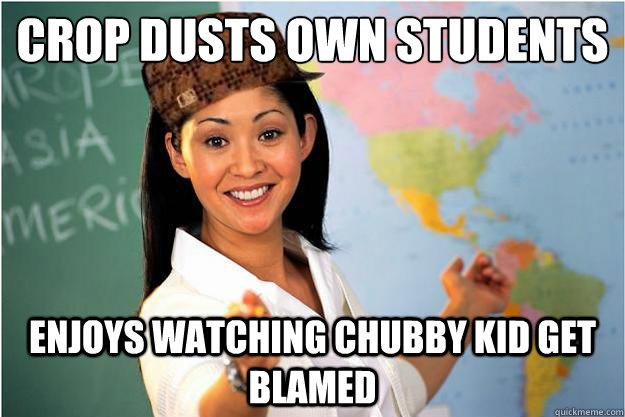 crop dusts own students enjoys watching chubby kid get blamed - crop dusts own students enjoys watching chubby kid get blamed  Scumbag Teacher