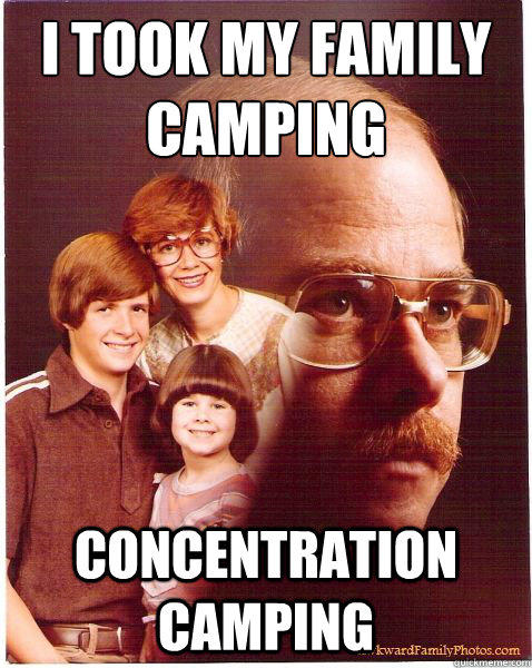 I took my family camping  concentration camping