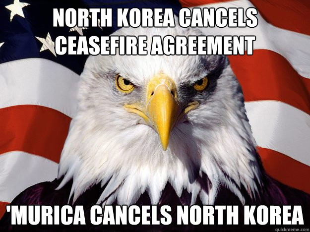 North Korea cancels ceasefire agreement 'Murica cancels North Korea - North Korea cancels ceasefire agreement 'Murica cancels North Korea  One-up America