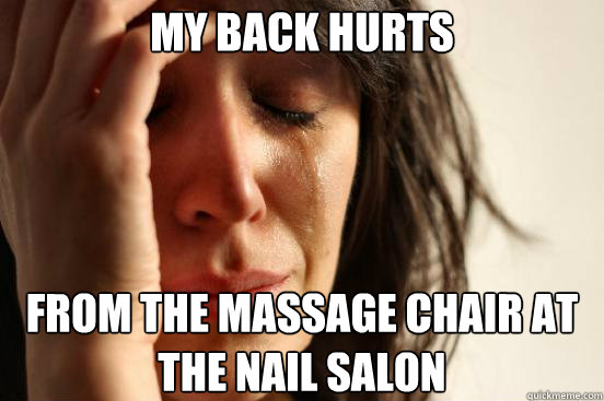 My back hurts from the massage chair at the nail salon - My back hurts from the massage chair at the nail salon  First World Problems