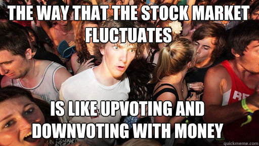The way that the stock market fluctuates is like upvoting and downvoting with money - The way that the stock market fluctuates is like upvoting and downvoting with money  Sudden Clarity Clarence