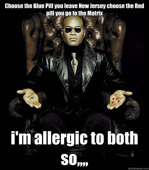 Choose the Blue Pill you leave New Jersey choose the Red pill you go to the Matrix i'm allergic to both so,,,,