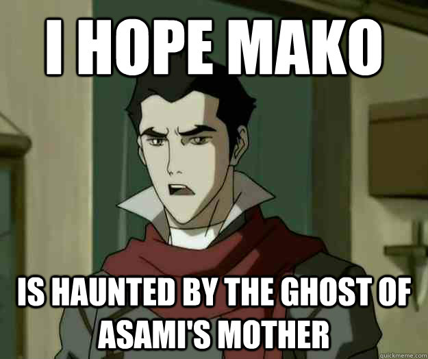 I hope mako is haunted by the ghost of Asami's mother  i hope mako